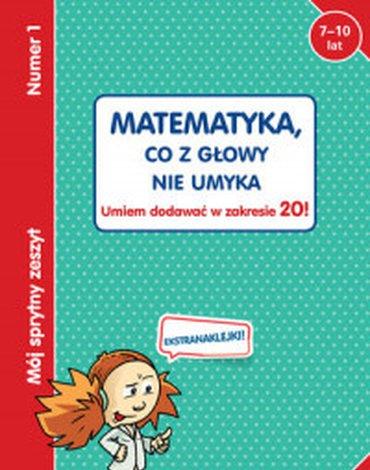 Olesiejuk Sp. z o.o. - Mój sprytny zeszyt 1. Matematyka, co z głowy nie umyka. Umiem dodawać w zakresie 20!