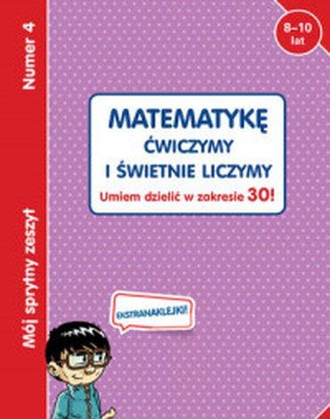 Olesiejuk Sp. z o.o. - Mój sprytny zeszyt 4. Matematykę ćwiczymy i świetnie liczymy. Umiem dzielić w zakresie 30!