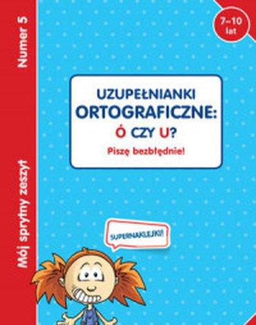 Olesiejuk Sp. z o.o. - Mój sprytny zeszyt 5. Uzupełnianki ortograficzne: Ó czy U? Piszę bezbłędnie!