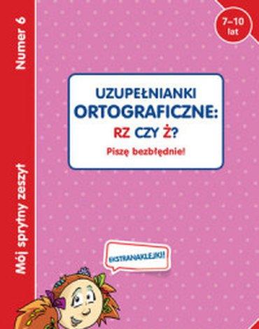 Olesiejuk Sp. z o.o. - Mój sprytny zeszyt 6. Uzupełnianki ortograficzne: RZ czy Ż? Piszę bezbłędnie!