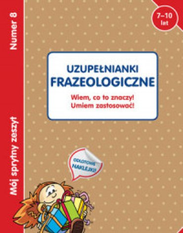 Olesiejuk Sp. z o.o. - Mój sprytny zeszyt 8. Uzupełnianki frazeologiczne. Wiem, co to znaczy! Umiem zastosować!