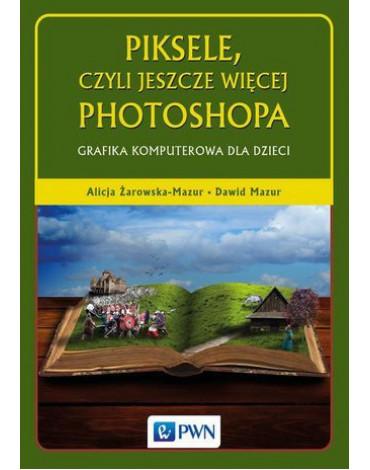 Wydawnictwo Naukowe PWN - Piksele, czyli jeszcze więcej Photoshopa. Grafika komputerowa dla dzieci